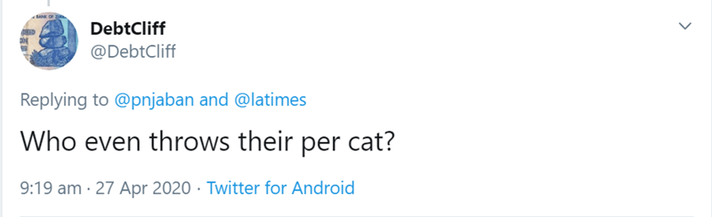Text - BANK OF DR BED DebtCliff @DebtCliff Replying to @pnjaban and @latimes Who even throws their per cat? 9:19 am · 27 Apr 2020 · Twitter for Android