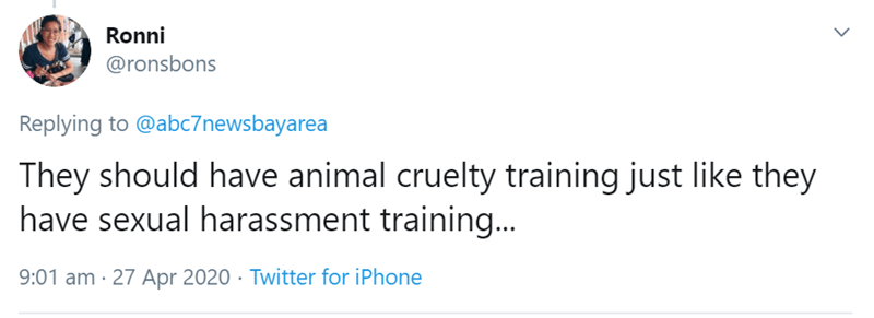 Text - Ronni @ronsbons Replying to @abc7newsbayarea They should have animal cruelty training just like they have sexual harassment training... 9:01 am · 27 Apr 2020 · Twitter for iPhone
