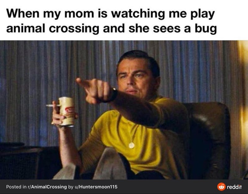 Photo caption - When my mom is watching me play animal crossing and she sees a bug Posted in r/AnimalCrossing by u/Huntersmoon115 e reddit