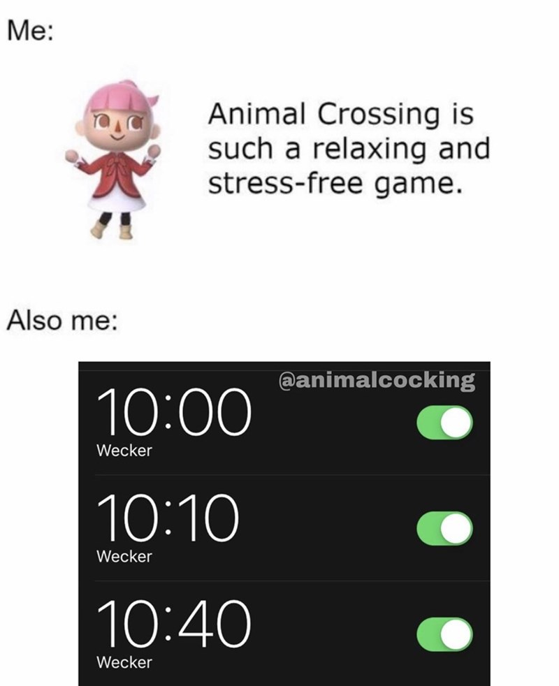 Text - Me: Animal Crossing is such a relaxing and stress-free game. Also me: @animalcocking 10:00 Wecker 10:10 Wecker 10:40 Wecker