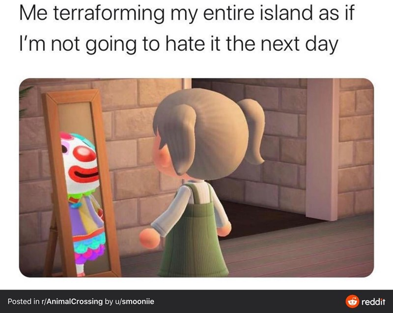 Cartoon - Me terraforming my entire island as if I'm not going to hate it the next day Posted in r/AnimalCrossing by u/smooniie O reddit