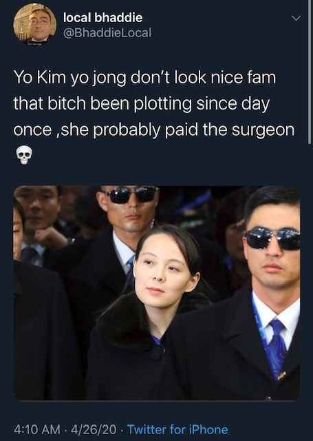 Text - local bhaddie @BhaddieLocal Yo Kim yo jong don't look nice fam that bitch been plotting since day once ,she probably paid the surgeon 4:10 AM - 4/26/20 - Twitter for iPhone