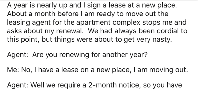 Text - A year is nearly up and I sign a lease at a new place. About a month before I am ready to move out the leasing agent for the apartment complex stops me and asks about my renewal. We had always been cordial to this point, but things were about to get very nasty. Agent: Are you renewing for another year? Me: No, I have a lease on a new place, I am moving out. Agent: Well we require a 2-month notice, so you have