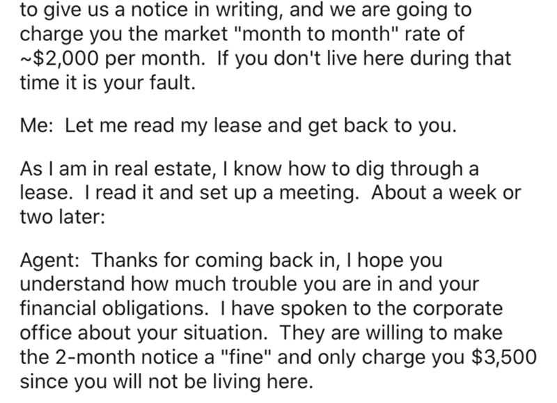 """Text - to give us a notice in writing, and we are going to charge you the market """"month to month"""" rate of ~$2,000 per month. If you don't live here during that time it is your fault. Me: Let me read my lease and get back to you. As I am in real estate, I know how to dig through a lease. I read it and set up a meeting. About a week or two later: Agent: Thanks for coming back in, I hope you understand how much trouble you are in and your financial obligations. I have spoken to the corporate office"""