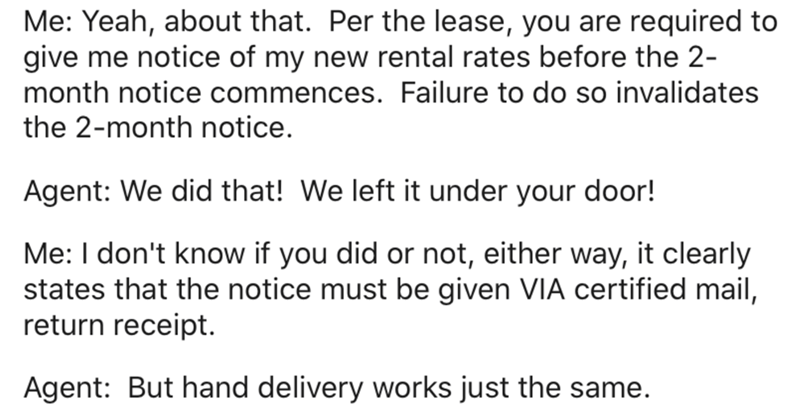 Text - Me: Yeah, about that. Per the lease, you are required to give me notice of my new rental rates before the 2- month notice commences. Failure to do so invalidates the 2-month notice. Agent: We did that! We left it under your door! Me: I don't know if you did or not, either way, it clearly states that the notice must be given VIA certified mail, return receipt. Agent: But hand delivery works just the same.