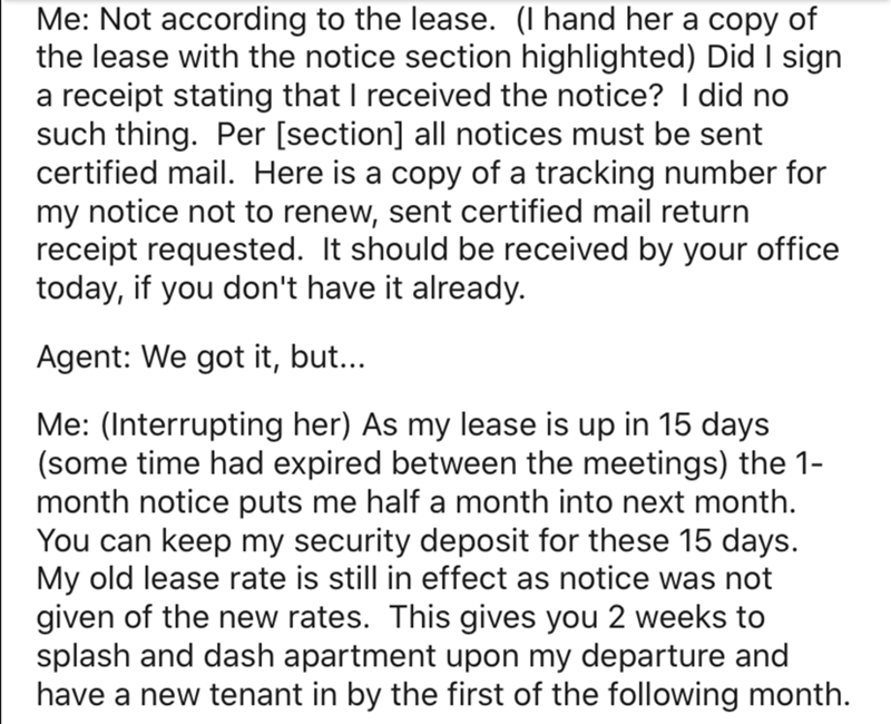 Text - Me: Not according to the lease. (I hand her a copy of the lease with the notice section highlighted) Did I sign a receipt stating that I received the notice? I did no such thing. Per [section] all notices must be sent certified mail. Here is a copy of a tracking number for my notice not to renew, sent certified mail return receipt requested. It should be received by your office today, if you don't have it already. Agent: We got it, but... Me: (Interrupting her) As my lease is up in 15 day