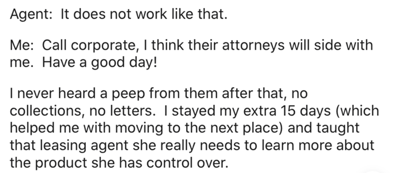 Text - Agent: It does not work like that. Me: Call corporate, I think their attorneys will side with me. Have a good day! I never heard a peep from them after that, no collections, no letters. I stayed my extra 15 days (which helped me with moving to the next place) and taught that leasing agent she really needs to learn more about the product she has control over.