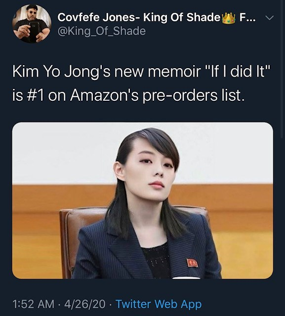 """Text - Covfefe Jones- King Of Shade @King Of_Shade F... v Kim Yo Jong's new memoir """"lf I did It"""" is #1 on Amazon's pre-orders list. 1:52 AM · 4/26/20 · Twitter Web App"""