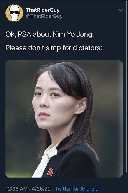 Face - ThatRiderGuy @ThatRiderGuy Ok, PSA about Kim Yo Jong. Please don't simp for dictators: 12:36 AM · 4/26/20 - Twitter for Android