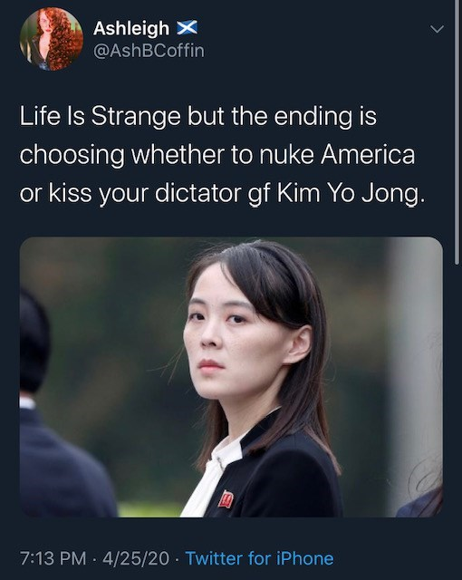 Text - Ashleigh X @AshBCoffin Life Is Strange but the ending is choosing whether to nuke America or kiss your dictator gf Kim Yo Jong. 7:13 PM · 4/25/20 - Twitter for iPhone