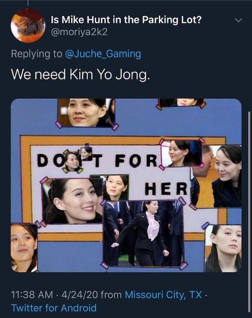 Font - Is Mike Hunt in the Parking Lot? @moriya2k2 Replying to @Juche_Gaming We need Kim Yo Jong. DOPT FOR HER 11:38 AM 4/24/20 from Missouri City, TX · Twitter for Android
