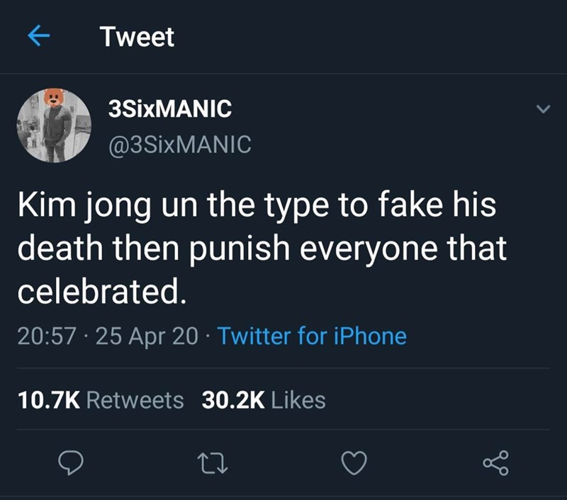 Text - Tweet 3SİXMANIC @3SIXMANIC Kim jong un the type to fake his death then punish everyone that celebrated. 20:57 · 25 Apr 20 · Twitter for iPhone 10.7K Retweets 30.2K Likes