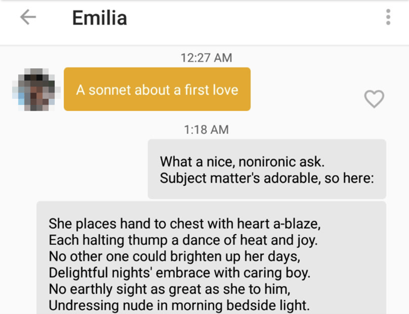 Text - Emilia 12:27 AM A sonnet about a first love 1:18 AM What a nice, nonironic ask. Subject matter's adorable, so here: She places hand to chest with heart a-blaze, Each halting thump a dance of heat and joy. No other one could brighten up her days, Delightful nights' embrace with caring boy. No earthly sight as great as she to him, Undressing nude in morning bedside light.