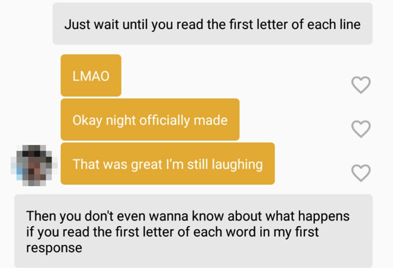 Text - Just wait until you read the first letter of each line LMAO Okay night officially made That was great l'm still laughing Then you don't even wanna know about what happens if you read the first letter of each word in my first response