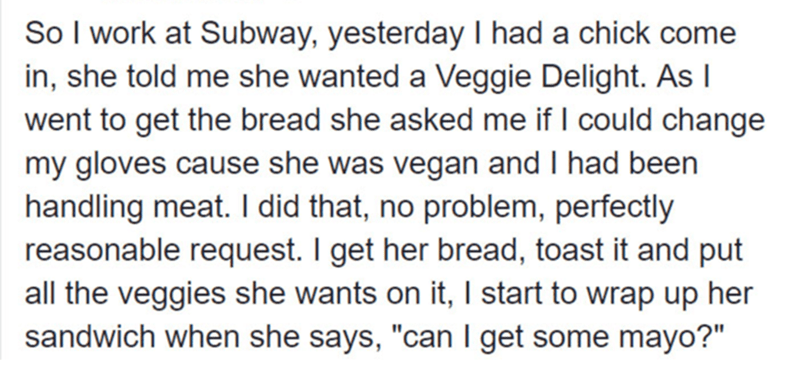 """Text - So I work at Subway, yesterday I had a chick come in, she told me she wanted a Veggie Delight. As I went to get the bread she asked me if I could change my gloves cause she was vegan and I had been handling meat. I did that, no problem, perfectly reasonable request. I get her bread, toast it and put all the veggies she wants on it, I start to wrap up her sandwich when she says, """"can I get some mayo?"""""""