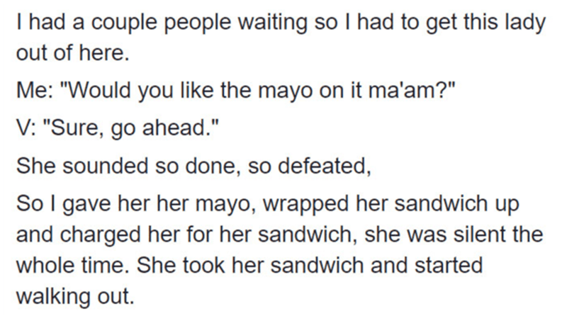 """Text - I had a couple people waiting so I had to get this lady out of here. Me: """"Would you like the mayo on it ma'am?"""" V: """"Sure, go ahead."""" She sounded so done, so defeated, So I gave her her mayo, wrapped her sandwich up and charged her for her sandwich, she was silent the whole time. She took her sandwich and started walking out."""