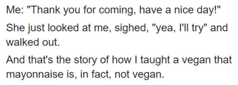 """Text - Me: """"Thank you for coming, have a nice day!"""" She just looked at me, sighed, """"yea, l'll try"""" and walked out. And that's the story of how I taught a vegan that mayonnaise is, in fact, not vegan."""