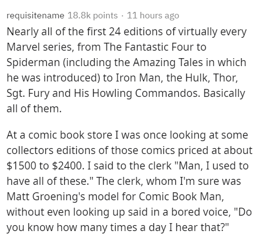 """Text - requisitename 18.8k points · 11 hours ago Nearly all of the first 24 editions of virtually every Marvel series, from The Fantastic Four to Spiderman (including the Amazing Tales in which he was introduced) to Iron Man, the Hulk, Thor, Sgt. Fury and His Howling Commandos. Basically all of them. At a comic book store I was once looking at some collectors editions of those comics priced at about $1500 to $2400. I said to the clerk """"Man, I used to have all of these."""" The clerk, whom I'm sure"""
