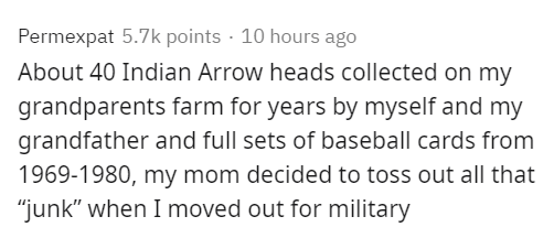 """Text - Permexpat 5.7k points · 10 hours ago About 40 Indian Arrow heads collected on my grandparents farm for years by myself and my grandfather and full sets of baseball cards from 1969-1980, my mom decided to toss out all that """"junk"""" when I moved out for military"""