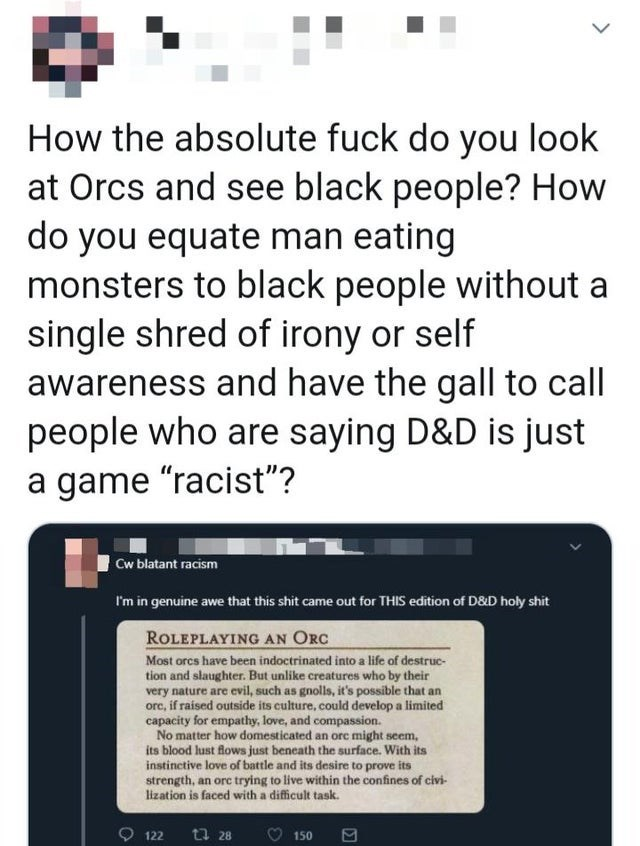"""Text - How the absolute fuck do you look at Orcs and see black people? How do you equate man eating monsters to black people without a single shred of irony or self awareness and have the gall to call people who are saying D&D is just a game """"racist""""? Cw blatant racism I'm in genuine awe that this shit came out for THIS edition of D&D holy shit ROLEPLAYING AN ORC Most orcs have been indoctrinated into a life of destruc- tion and slaughter. But unlike creatures who by their very nature are evil,"""