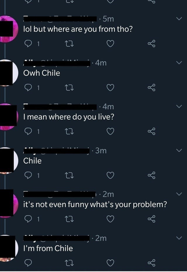 Text - · 5m lol but where are you from tho? 1 ·4m Owh Chile 1 · 4m I mean where do you live? :3m Chile 1 · 2m it's not even funny what's your problem? : 2m I'm from Chile