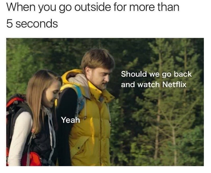 Text - When you go outside for more than 5 seconds Should we go back and watch Netflix Yeah
