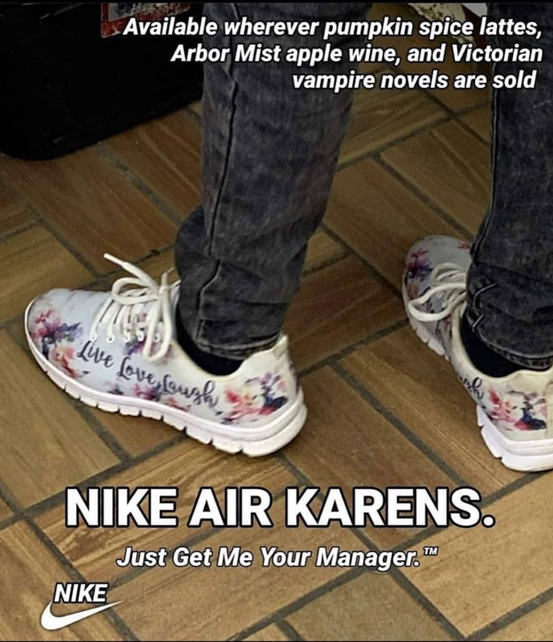Footwear - Available wherever pumpkin spice lattes, Arbor Mist apple wine, and Victorian vampire novels are sold Live fove foush NIKE AIR KARENS. TM Just Get Me Your Manager. NIKE