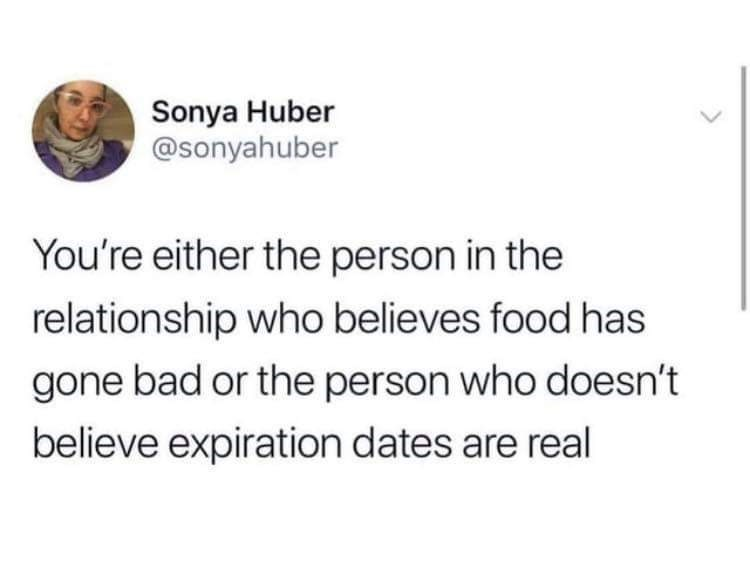 Text - Sonya Huber @sonyahuber You're either the person in the relationship who believes food has gone bad or the person who doesn't believe expiration dates are real