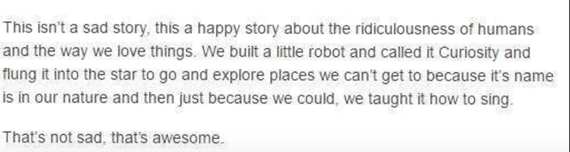 Text - This isn't a sad story, this a happy story about the ridiculousness of humans and the way we love things. We built a little robot and called it Curiosity and flung it into the star to go and explore places we can't get to because it's name is in our nature and then just because we could, we taught it how to sing. That's not sad, that's awesome.