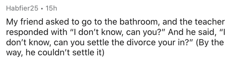 "Text - Habfier25 • 15h My friend asked to go to the bathroom, and the teacher responded with ""I don't know, can you?"" And he said, ""I don't know, can you settle the divorce your in?"" (By the way, he couldn't settle it)"