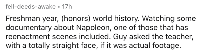 Text - fell-deeds-awake • 17h Freshman year, (honors) world history. Watching some documentary about Napoleon, one of those that has reenactment scenes included. Guy asked the teacher, with a totally straight face, if it was actual footage.