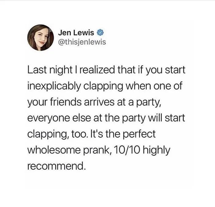 Text - Jen Lewis @thisjenlewis Last night I realized that if you start inexplicably clapping when one of your friends arrives at a party, everyone else at the party will start clapping, too. It's the perfect wholesome prank, 10/10 highly recommend.