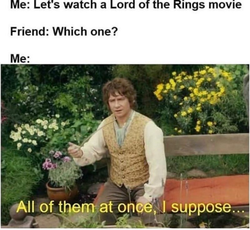 Garden - Me: Let's watch a Lord of the Rings movie Friend: Which one? Me: All of them at once, I suppose...