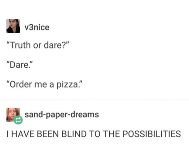 """Text - v3nice """"Truth or dare?"""" """"Dare."""" """"Order me a pizza."""" sand-paper-dreams T HAVE BEEN BLIND TO THE POSSIBILITIES"""