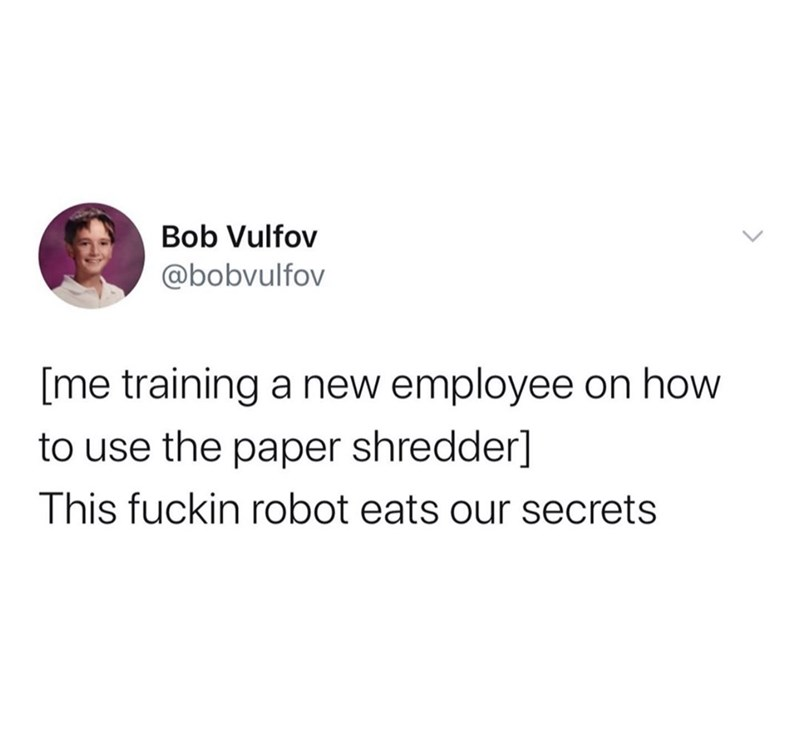Text - Bob Vulfov @bobvulfov [me training a new employee on how to use the paper shredder] This fuckin robot eats our secrets