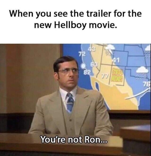 Job - When you see the trailer for the new Hellboy movie. 43 72 41 63 82 STEA 76 You're not Ron...