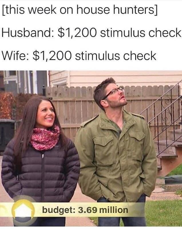 People - [this week on house hunters] Husband: $1,200 stimulus check Wife: $1,200 stimulus check @mile69club budget: 3.69 million