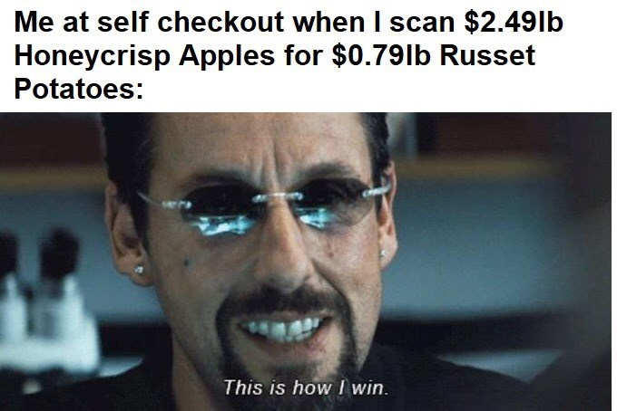 Text - Me at self checkout when I scan $2.49lb Honeycrisp Apples for $0.79lb Russet Potatoes: This is how I win.