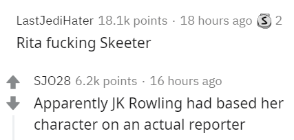 Text - LastJediHater 18.1k points · 18 hours ago 3 2 Rita fucking Skeeter SJO28 6.2k points · 16 hours ago Apparently JK Rowling had based her character on an actual reporter
