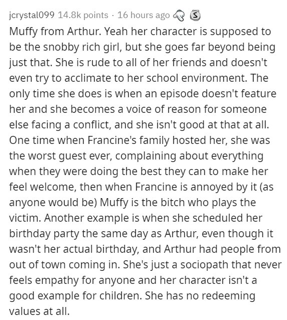 Text - jcrystal099 14.8k points · 16 hours ago & S Muffy from Arthur. Yeah her character is supposed to be the snobby rich girl, but she goes far beyond being just that. She is rude to all of her friends and doesn't even try to acclimate to her school environment. The only time she does is when an episode doesn't feature her and she becomes a voice of reason for someone else facing a conflict, and she isn't good at that at all. One time when Francine's family hosted her, she was the worst guest