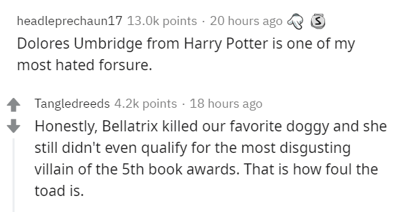 Text - headleprechaun17 13.0k points · 20 hours ago Dolores Umbridge from Harry Potter is one of my most hated forsure. Tangledreeds 4.2k points · 18 hours ago Honestly, Bellatrix killed our favorite doggy and she still didn't even qualify for the most disgusting villain of the 5th book awards. That is how foul the toad is.