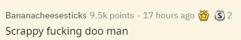 Text - Bananacheesesticks 9.5k points · 17 hours ago Scrappy fucking doo man