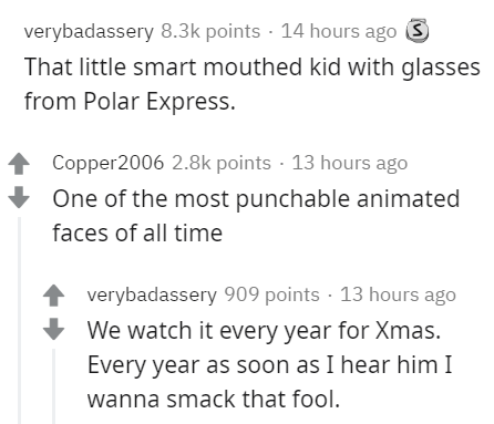 Text - verybadassery 8.3k points · 14 hours ago S That little smart mouthed kid with glasses from Polar Express. 1 Copper2006 2.8k points · 13 hours ago One of the most punchable animated faces of all time verybadassery 909 points · 13 hours ago We watch it every year for Xmas. Every year as soon as I hear him I wanna smack that fool.