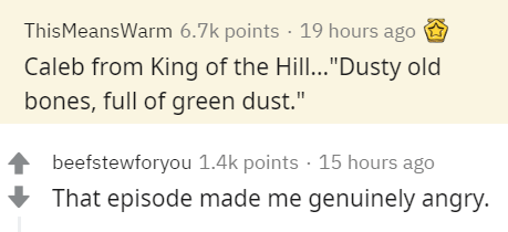 "Text - ThisMeansWarm 6.7k points · 19 hours ago Caleb from King of the Hill...""Dusty old bones, full of green dust."" beefstewforyou 1.4k points · 15 hours ago That episode made me genuinely angry."