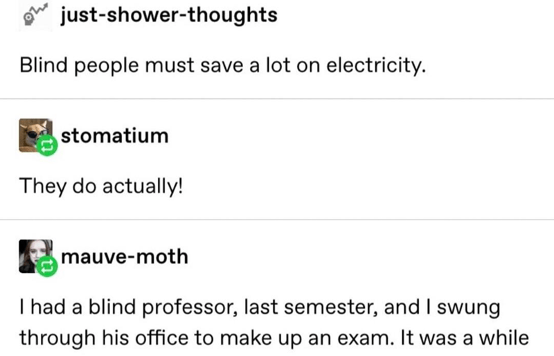 Text - just-shower-thoughts Blind people must save a lot on electricity. stomatium They do actually! mauve-moth I had a blind professor, last semester, and I swung through his office to make up an exam. It was a while