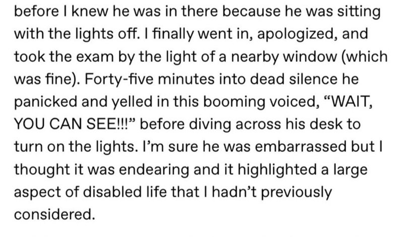 """Text - before I knew he was in there because he was sitting with the lights off. I finally went in, apologized, and took the exam by the light of a nearby window (which was fine). Forty-five minutes into dead silence he panicked and yelled in this booming voiced, """"WAIT, YOU CAN SEE!!"""" before diving across his desk to turn on the lights. I'm sure he was embarrassed but I thought it was endearing and it highlighted a large aspect of disabled life that I hadn't previously considered."""