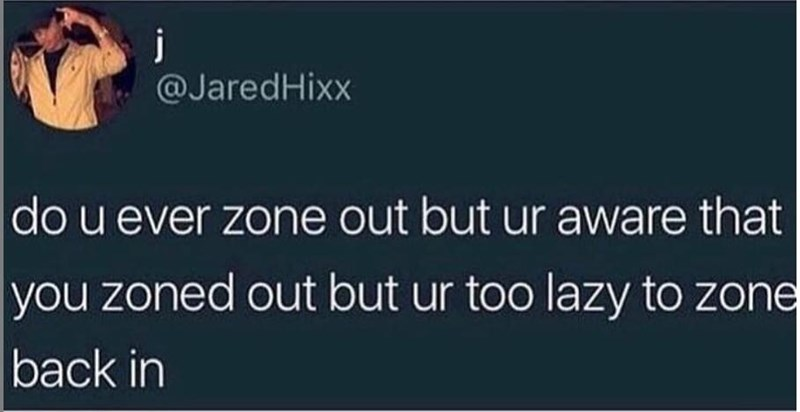 Text - j @JaredHixx do u ever zone out but ur aware that you zoned out but ur too lazy to zone back in