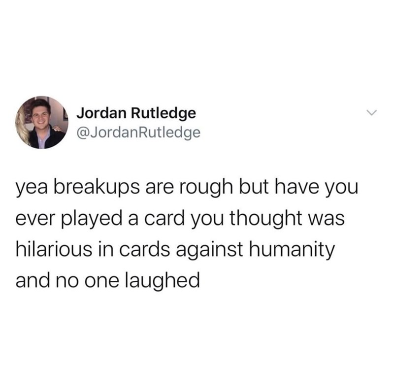 Text - Jordan Rutledge @JordanRutledge yea breakups are rough but have you ever played a card you thought was hilarious in cards against humanity and no one laughed