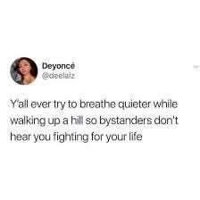 Text - Deyonce @deelalz Yall ever try to breathe quieter while walking up a hill so bystanders don't hear you fighting for your life