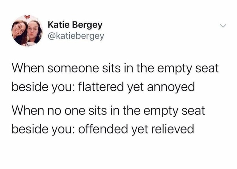 Text - Katie Bergey @katiebergey When someone sits in the empty seat beside you: flattered yet annoyed When no one sits in the empty seat beside you: offended yet relieved